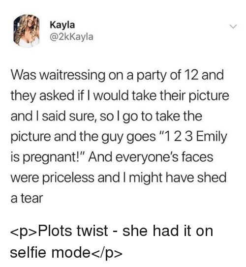 """Party, Pregnant, and Selfie: Kayla  @2kKayla  Was waitressing on a party of 12 and  they asked if I would take their picture  and I said sure, sol go to take the  picture and the guy goes """"1 2 3 Emily  is pregnant!"""" And everyone's faces  were priceless and Imight have shed  a tear <p>Plots twist - she had it on selfie mode</p>"""
