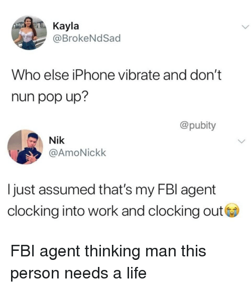vibrate: Kayla  @BrokeNdSad  Who else iPhone vibrate and don't  nun pop up?  @pubity  Nik  @AmoNickk  I just assumed that's my FBl agent  clocking into work and clocking out FBI agent thinking man this person needs a life