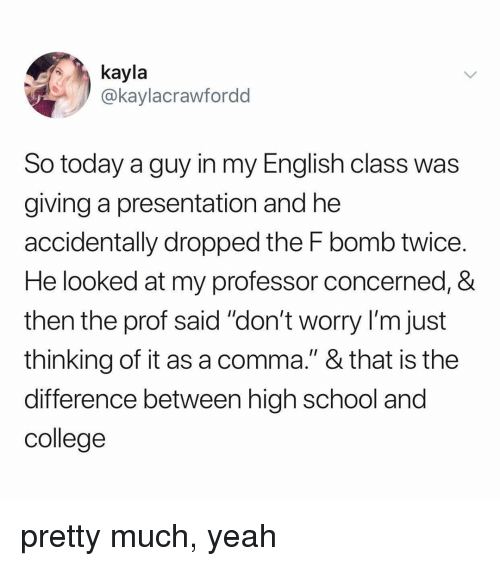 """English Class: kayla  @kaylacrawfordd  So today a guy in my English class was  giving a presentation and he  accidentally dropped the F bomb twice  He looked at my professor concerned, &  then the prof said """"don't worry I'm just  thinking of it as a comma."""" & that is the  difference between high school and  college pretty much, yeah"""