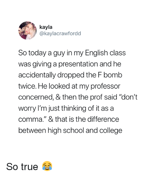 """English Class: kayla  @kaylacrawfordd  So today a guy in my English class  was giving a presentation and he  accidentally dropped the F bomb  twice. He looked at my professor  concerned, & then the prof said """"don't  worry I'm just thinking of it as a  comma."""" & that is the difference  between high school and college So true 😂"""