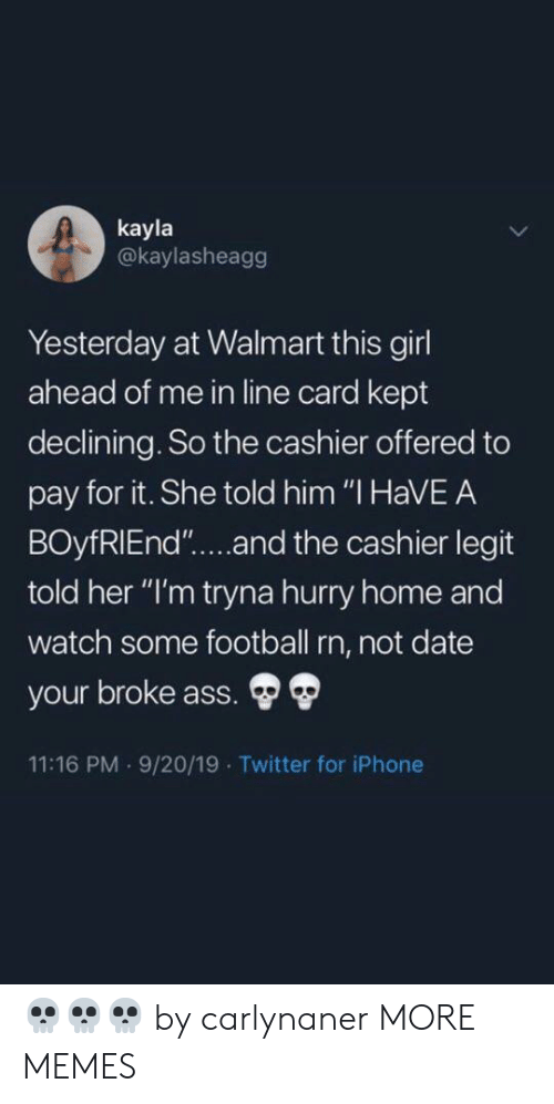 "Ass, Dank, and Football: kayla  @kaylasheagg  Yesterday at Walmart this girl  ahead of me in line card kept  declining. So the cashier offered to  pay for it. She told him ""I HaVEA  BOyfRIEnd""....and the cashier legit  told her ""I'm tryna hurry home and  watch some football rn, not date  your broke ass.  11:16 PM 9/20/19 Twitter for iPhone 💀💀💀 by carlynaner MORE MEMES"