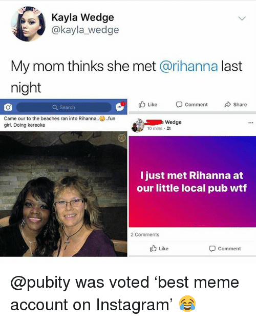 Instagram, Meme, and Memes: Kayla Wedge  @kayla_wedge  My mom thinks she met @rihanna last  night  Like  comment  Share  Q Search  Came our to the beaches ran into Rihanna..fun  girl. Doing kereoke  Wedge  10 mins .  l just met Rihanna at  our little local pub wtf  2 Comments  b Like  Comment @pubity was voted 'best meme account on Instagram' 😂