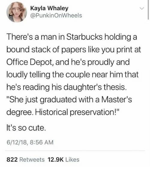 """Cute, Starbucks, and Masters: Kayla Whaley  @PunkinOnWheels  There's a man in Starbucks holding a  bound stack of papers like you print at  Office Depot, and he's proudly and  loudly telling the couple near him that  he's reading his daughter's thesis.  """"She just graduated with a Master's  degree. Historical preservation!""""  It's so cute.  6/12/18, 8:56 AM  822 Retweets 12.9K Likes"""