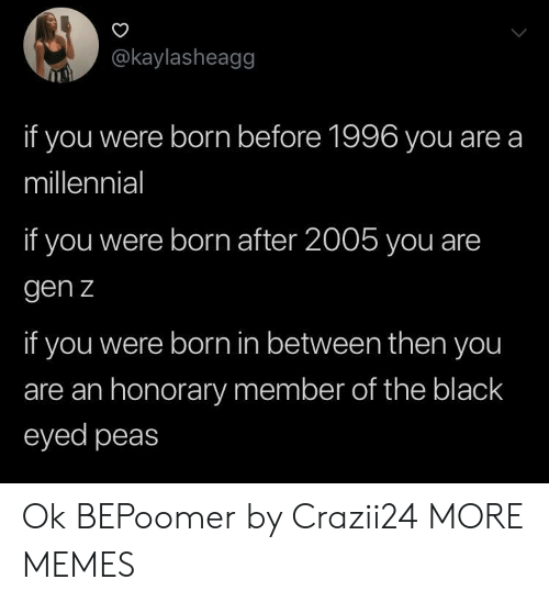Member: @kaylasheagg  if you were born before 1996 you are a  millennial  if you were born after 2005 you are  gen z  if you were born in between then you  are an honorary member of the black  eyed peas Ok BEPoomer by Crazii24 MORE MEMES