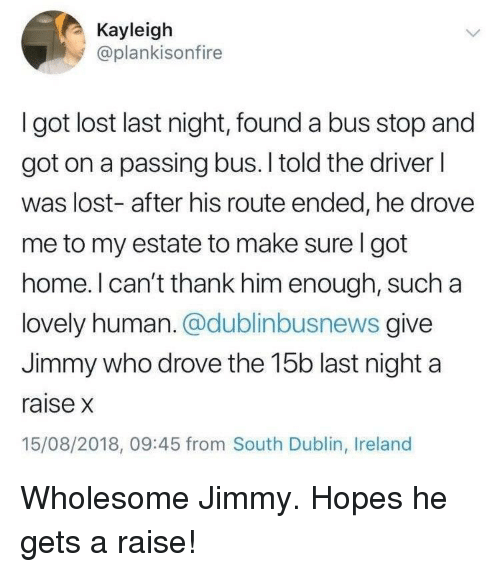 dublin: Kayleigh  @plankisonfire  I got lost last night, found a bus stop and  got on a passing bus. I told the driver l  was lost- after his route ended, he drovee  me to my estate to make sure I got  home. l can't thank him enough, such a  lovely human. @dublinbusnews give  Jimmy who drove the 15b last night a  raise x  15/08/2018, 09:45 from South Dublin, Ireland Wholesome Jimmy. Hopes he gets a raise!
