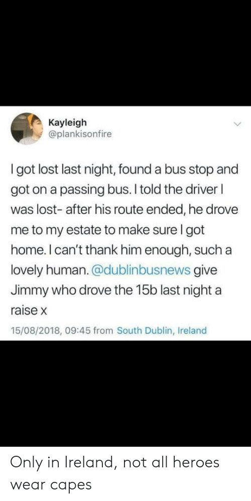 dublin: Kayleigh  @plankisonfire  I got lost last night, found a bus stop and  got on a passing bus. I told the driver l  was lost- after his route ended, he drove  me to my estate to make sure I got  home. I can't thank him enough, such a  lovely human. @dublinbusnews give  Jimmy who drove the 15b last night a  raise x  15/08/2018, 09:45 from South Dublin, Ireland Only in Ireland, not all heroes wear capes