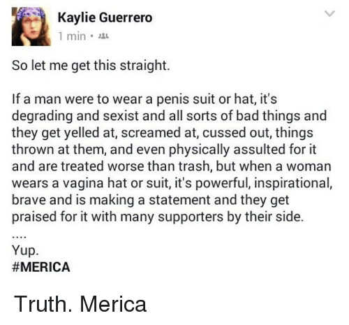 Physicic: Kaylie Guerrero  1 min.  So let me get this straight.  If a man were to wear a penis suit or hat, it's  degrading and sexist and all sorts of bad things and  they get yelled at, screamed at, cussed out, things  thrown at them, and even physically assulted for it  and are treated worse than trash, but when a woman  wears a vagina hat or suit, it's powerful, inspirational,  brave and is making a statement and they get  praised for it with many supporters by their side.  Yup.  Truth. Merica