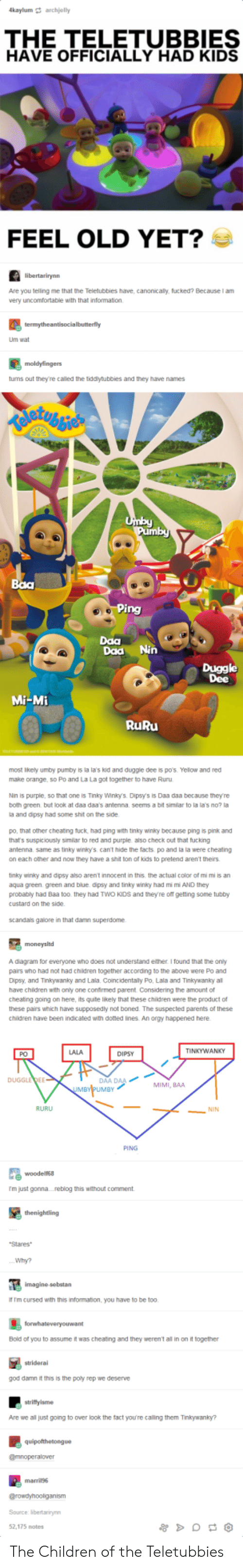 lala: kaylum archjelly  THE TELETUBBIES  HAVE OFFICIALLY HAD KIDS  FEEL OLD YET?  Are you telling me that the Teletubbies have, canonicaly, fucked? Because I am  very uncomfortable with that information.  Um wat  tums out they're called the tiddytubbies and they have names  Daa  Daa Nin  Duggle  Dee  Mi-Mi  RuRu  most ikely umby pumby is la la's kid and duggle dee is p0's. Yelow and red  make orange, so Po and La La got together to have Ruru  Nin is purple, so that one is Tinky Winlo. Dipsys is Daa daa because they're  both green but Ook at daa daas antenna seems a bit similar to la la's no? !  a and dipsy had some shit on the side  po, that other cheating tuck, had ping with tinky winky because ping is pink and  that's suspiciously similar to red and purple also check out that fucking  antenna same as tinky winky's can't hide the facts po and la la were cheating  on each other and now they have a shit ton of kids to pretend aren't theirs  tinky winiky and dipsy also arent innocent in this the actual color of mi mi is an  aqua green. green and blue dipsy and tinky winky had mi m AND they  probably had Baa too. they had TWO KIDs and theyre off getting some tubby  custard on the side  scandas galore in that damn superdome  A diagram for everyone who does not understand either I found that the oniy  pairs who had not had children together according to the above were Po and  Dipsy, and Tinkywanky and Lala. Coincidentaily Po, Lala and Tinkywanky al  have chidren with only one confirmed parent. Considering the amount of  cheatng going on here, its quite likely that these children were the product of  these pairs which have supposedly not boned. The suspected parents of these  children have been indicated with doted ines. An orgy happened here  LALA  TINKYWANKY  PO  DIPSY  AA DAA  UMBY  DUGGLEDEE  MIMI, BAA  RURU  NIN  PING  尾woodens.  m just gonna....reblog this without comment  Stares  Why?  f Im cursed with this information, you have to be too.  Bold of you to assume it was cheating and they weren't all in on it together  striderai  god damn it this is the poly rep we deserve  Are we all just going to over look the fact youre calling them Tinkywanky?  Source: ibertaniryn  52,175 notes The Children of the Teletubbies