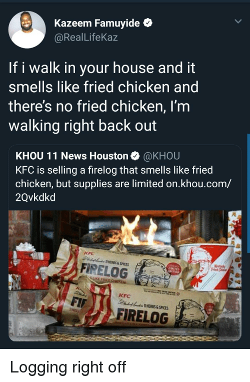 Kfc, News, and Chicken: Kazeem Famuyide *  @RealLifeKaz  If i walk in your house and it  smells like fried chicken and  theres no fried chicken, I'm  walking right back out  KHOU 11 News Houston @KHOU  KFC is selling a firelog that smells like fried  chicken, but supplies are limited on.khou.com/  2Qvkdkd  AHERES&SPICES  A FİRELOG  LIKE  KFC  HERES & SPICES  FIRELOG Logging right off