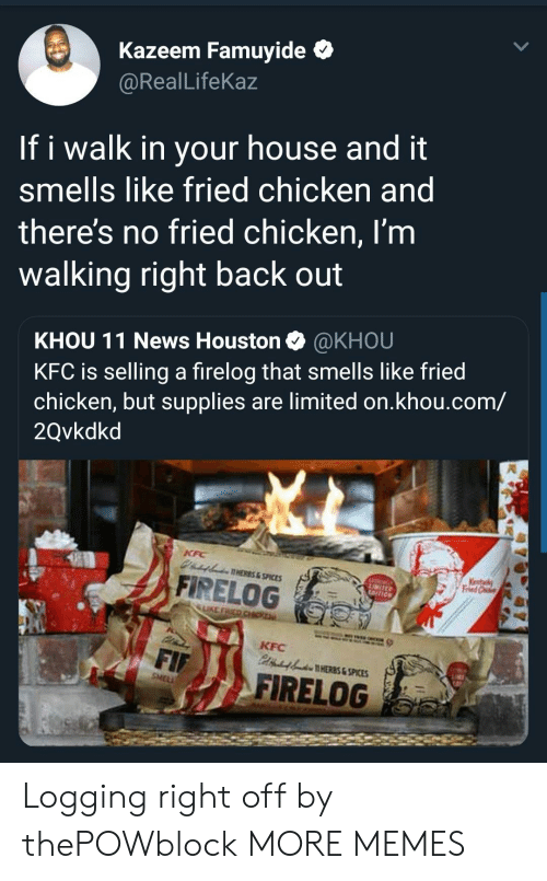 Dank, Kfc, and Memes: Kazeem Famuyide *  @RealLifeKaz  If i walk in your house and it  smells like fried chicken and  theres no fried chicken, I'm  walking right back out  KHOU 11 News Houston @KHOU  KFC is selling a firelog that smells like fried  chicken, but supplies are limited on.khou.com/  2Qvkdkd  AHERES&SPICES  A FİRELOG  LIKE  KFC  HERES & SPICES  FIRELOG Logging right off by thePOWblock MORE MEMES
