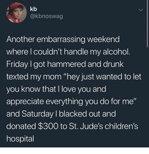 """Drunk, Friday, and Love: kb  @kbnoswag  Another embarrassing weekend  where l couldn't handle my alcohol  Friday I got hammered and drunk  texted my mom """"hey just wanted to let  you know that I love you and  appreciate everything you do for me""""  and Saturday I blacked out and  donated $300 to St. Jude's children's  hospital"""