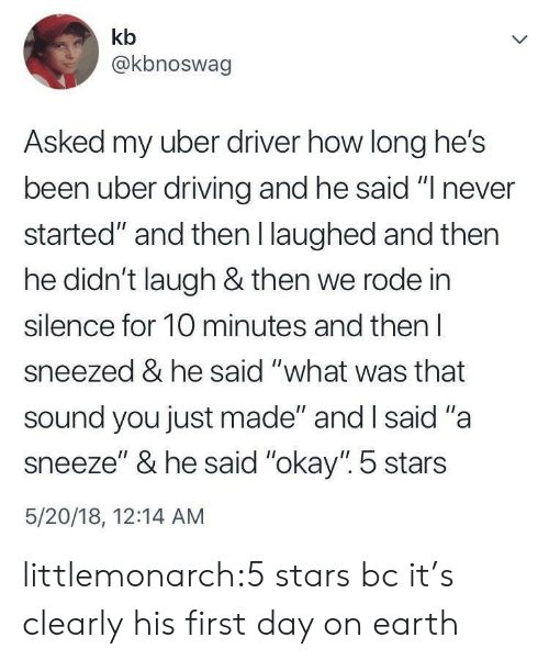 """A Sneeze: kb  @kbnoswag  Asked my uber driver how long he's  been uber drivin  started"""" and then I laughed and then  he didn't laugh & then we rode in  silence for 10 minutes and then l  sneezed & he said """"what was that  sound you just made"""" and I said """"a  sneeze"""" & he said """"okay"""". 5 stars  5/20/18, 12:14 AM  g and he said """" never littlemonarch:5 stars bc it's clearly his first day on earth"""