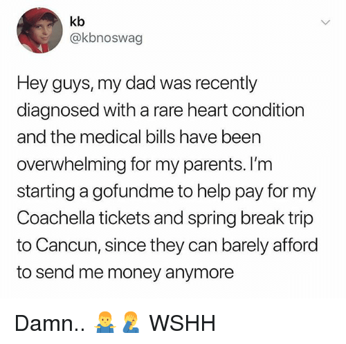 Coachella, Dad, and Memes: kb  @kbnoswag  Hey guys, my dad was recently  diagnosed with a rare heart condition  and the medical bills have been  overwhelming for my parents. I'nm  starting a gofundme to help pay for my  Coachella tickets and spring break trip  to Cancun, since they can barely afford  to send me money anymore Damn.. 🤷♂️🤦♂️ WSHH