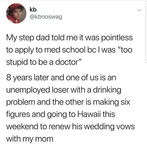 "Too Stupid: kb  @kbnoswag  My step dad told me it was pointless  to apply to med school bc I was ""too  stupid to be a doctor""  8 years later and one of us is an  unemployed loser with a drinking  problem and the other is making six  figures and going to Hawaii this  weekend to renew his wedding vows  with my mom"