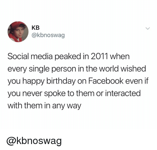 Birthday, Facebook, and Social Media: KB  @kbnoswag  Social media peaked in 2011 when  every single person in the world wished  you happy birthday on Facebook even if  you never spoke to them or interacted  with them in any way @kbnoswag