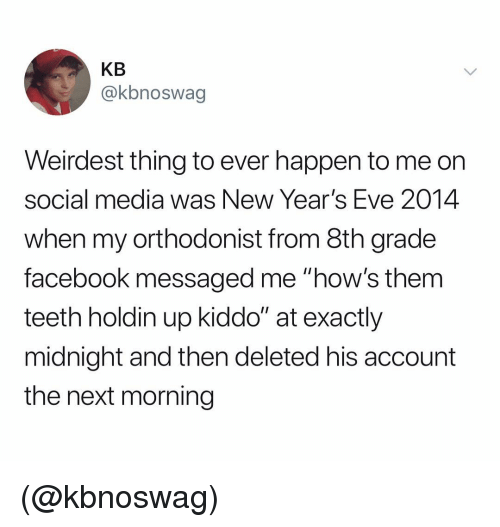 "Facebook, Social Media, and Dank Memes: KB  @kbnoswag  Weirdest thing to ever happen to me orn  social media was New Year's Eve 2014  when my orthodonist from 8th grade  facebook messaged me ""how's them  teeth holdin up kiddo"" at exactly  midnight and then deleted his account  the next morning (@kbnoswag)"