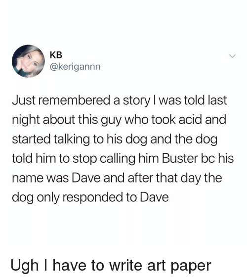 His Name Was: KB  @kerigannn  Just remembered a story l was told last  night about this guy who took acid and  started talking to his dog and the dog  told him to stop calling him Buster bc his  name was Dave and after that day the  dog only responded to Dave Ugh I have to write art paper