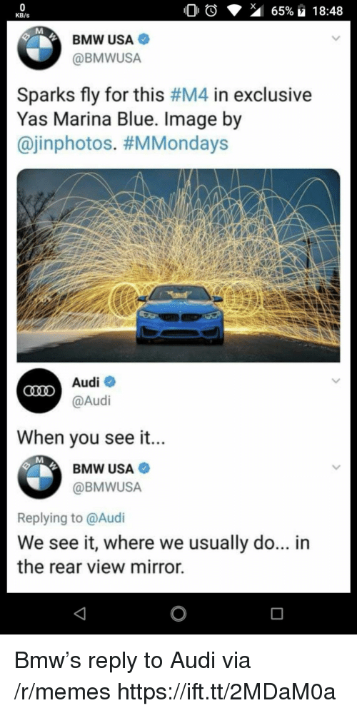 Bmw, Memes, and Audi: KB/s  BMW USA  @BMWUSA  Sparks fly for this #M4 in exclusive  Yas Marina Blue. Image by  @inphotos. #MMondays  Audiネ  @Audi  When vou see it...  BMW USA  @BMWUSA  Replying to @Audi  We see it, where we usually do... in  the rear view mirror. Bmw's reply to Audi via /r/memes https://ift.tt/2MDaM0a