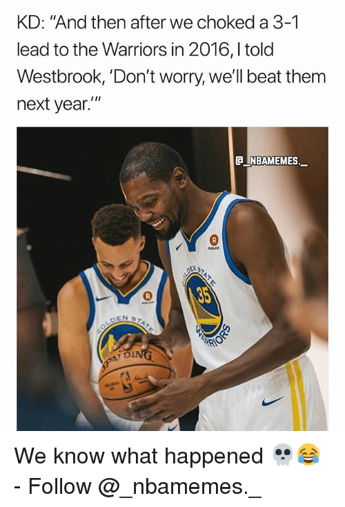 "3 1 Lead: KD: ""And then after we choked a 3-1  lead to the Warriors in 2016,l told  Westbrook, 'Don't worry, we'll beat them  next year.  e_NBAMEMEs._ We know what happened 💀😂 - Follow @_nbamemes._"
