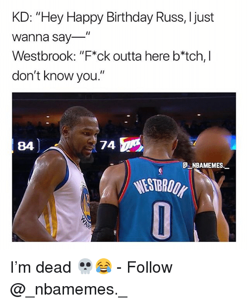"Birthday, Memes, and Happy Birthday: KD: ""Hey Happy Birthday Russ, Ijust  Wanna say  Westbrook: ""F*ck outta here b*tch, I  don't know you.""  84  74  e_NBAMEMEs_  WESTBRODK I'm dead 💀😂 - Follow @_nbamemes._"