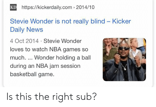 Nba Games: KD https://kickerdaily.com 2014/10  Stevie Wonder is not really blind Kicker  Daily News  4 Oct 2014 Stevie Wonder  loves to watch NBA games so  much.... Wonder holding a ball  during an NBA jam session  basketball game. Is this the right sub?