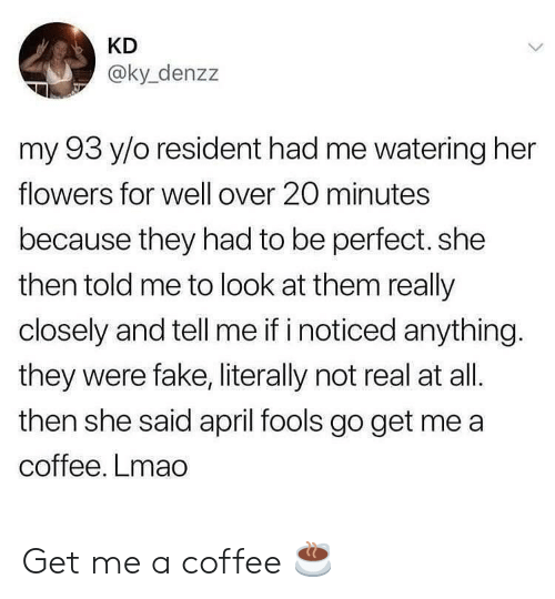 Resident: KD  @ky_denzz  my 93 y/o resident had me watering her  flowers for well over 20 minutes  because they had to be perfect. she  then told me to look at them really  closely and tell me if i noticed anything.  they were fake, literally not real at all.  then she said april fools go get me a  coffee. Lmao Get me a coffee ☕️