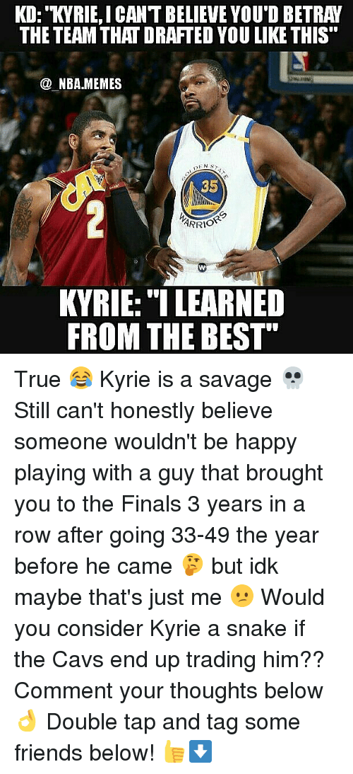 """Rowing: KD: KYRIE,ICANT BELIEVE YOU'D BETRAY  THE TEAM THAT DRAFTED YOU LIKE THIS  @ NBA.MEMES  SENS  35  ARRI。""""  KVRIE: """"I LEARNED  FROM THE BEST"""" True 😂 Kyrie is a savage 💀 Still can't honestly believe someone wouldn't be happy playing with a guy that brought you to the Finals 3 years in a row after going 33-49 the year before he came 🤔 but idk maybe that's just me 😕 Would you consider Kyrie a snake if the Cavs end up trading him?? Comment your thoughts below 👌 Double tap and tag some friends below! 👍⬇"""