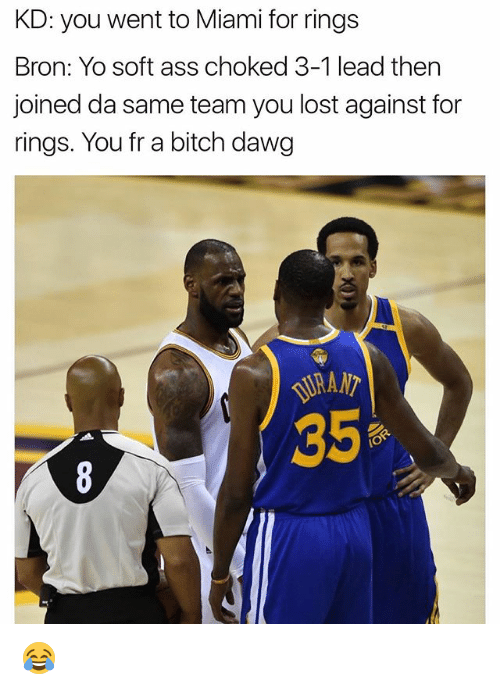 3 1 Lead: KD: you went to Miami for rings  Bron: Yo soft ass choked 3-1 lead then  joined da same team you lost against for  rings. You fr a bitch dawg 😂