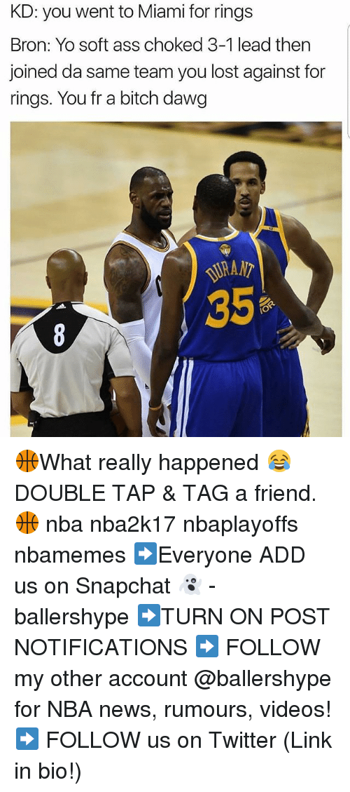 3 1 Lead: KD: you went to Miami for rings  Bron: Yo soft ass choked 3-1 lead then  joined da same team you lost against for  rings. You fr a bitch dawg  IO 🏀What really happened 😂 DOUBLE TAP & TAG a friend.🏀 nba nba2k17 nbaplayoffs nbamemes ➡Everyone ADD us on Snapchat 👻 - ballershype ➡TURN ON POST NOTIFICATIONS ➡ FOLLOW my other account @ballershype for NBA news, rumours, videos! ➡ FOLLOW us on Twitter (Link in bio!)