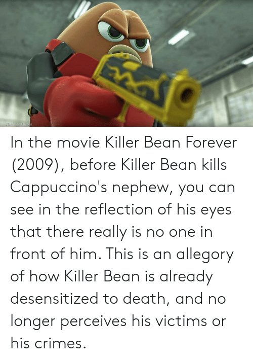 Death, Forever, and Movie: KDER BEAN In the movie Killer Bean Forever (2009), before Killer Bean kills Cappuccino's nephew, you can see in the reflection of his eyes that there really is no one in front of him. This is an allegory of how Killer Bean is already desensitized to death, and no longer perceives his victims or his crimes.