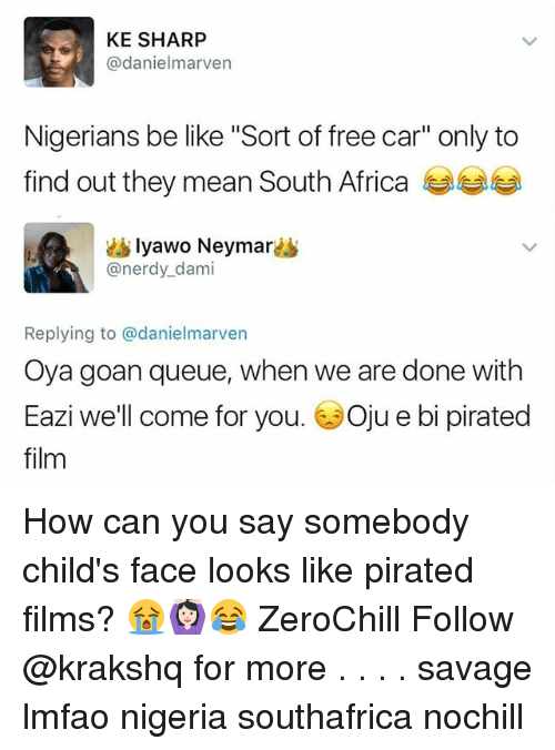 "Filmes: KE SHARP  @danielmarven  Nigerians be like ""Sort of free car"" only to  find out they mean South Africa  lyawo Neymar  @nerdy_dami  Replying to @danielmarven  Oya goan queue, when we are done with  Eazi we'll come for you. 6Oju e bi pirated  film How can you say somebody child's face looks like pirated films? 😭🙆🏻😂 ZeroChill Follow @krakshq for more . . . . savage lmfao nigeria southafrica nochill"