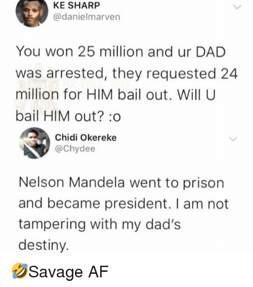 Af, Dad, and Destiny: KE SHARP  @danielmarven  You won 25 million and ur DAD  was arrested, they requested 24  million for HIM bail out. Will U  bail HIM out? :o  Chidi Okereke  @Chydee  Nelson Mandela went to prison  and became president. I am not  tampering with my dad's  destiny. 🤣Savage AF