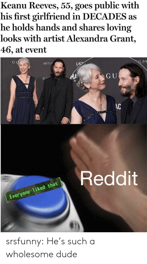 Dude, Reddit, and Tumblr: Keanu Reeves, 55, goes public with  his first girlfriend in DECADES as  he holds hands and shares loving  looks with artist Alexandra Grant,  46, at event  GU  ART F  LM  LAC  GU  AC  Reddit  Everyone 1iked that srsfunny:  He's such a wholesome dude