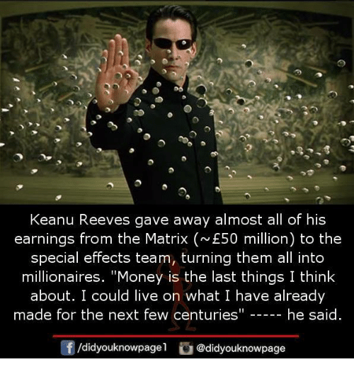 """Memes, Money, and The Matrix: Keanu Reeves gave away almost all of his  earnings from the Matrix (E50 million) to the  special effects team, turning them all into  millionaires. """"Money is the last things I think  about. I could live on what I have already  made for the next few centuries""""  he said  囝/didyouknowpage!  @d.dyouknowpage"""