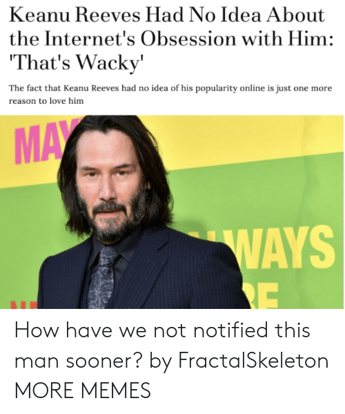 The Internets: Keanu Reeves Had No Idea About  the Internet's Obsession with Him:  That's Wacky'  The fact that Keanu Reeves had no idea of his popularity online is just one more  reason to love him  MAY  WAYS  RE How have we not notified this man sooner? by FractalSkeleton MORE MEMES