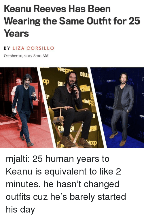 Tumblr, Blog, and 25 Years: Keanu Reeves Has Been  Wearing the Same Outht for 25  Years  BY LIZA CORSILLO  October 10, 2017 8:0o AM  COLLİ  ON  ION  amazonstudios  COL:  MON  ama  CO mjalti: 25 human years to Keanu is equivalent to like 2 minutes. he hasn't changed outfits cuz he's barely started his day