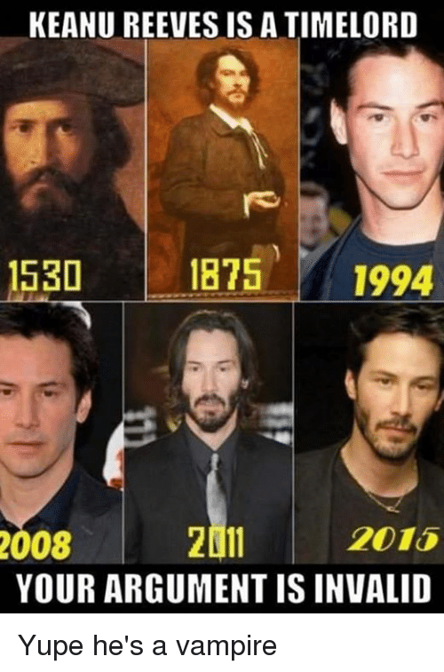 keanu reeve: KEANU REEVES IS A TIMELORD  1530  1875  1994  2015  2011  2008  YOUR ARGUMENT IS INVALID Yupe he's a vampire