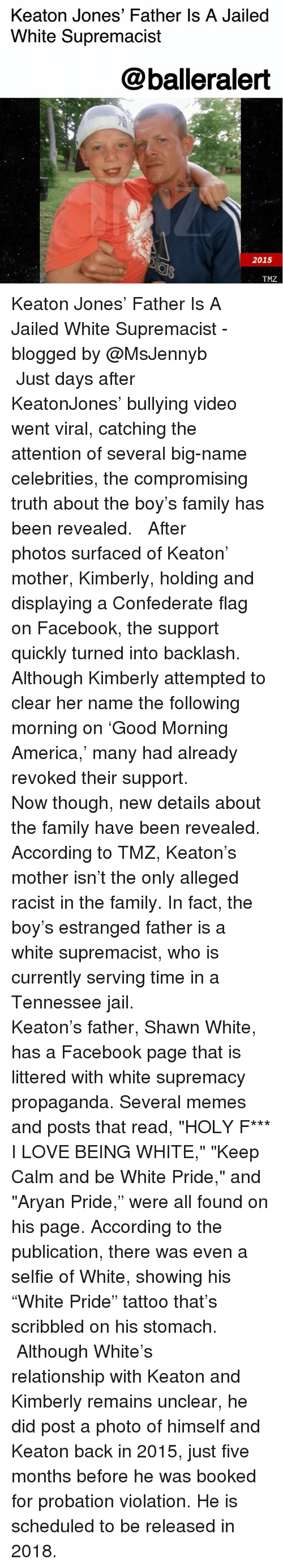 "America, Confederate Flag, and Facebook: Keaton Jones' Father Is A Jailed  White Supremacist  @balleralert  2015  TMZ Keaton Jones' Father Is A Jailed White Supremacist - blogged by @MsJennyb ⠀⠀⠀⠀⠀⠀⠀ ⠀⠀⠀⠀⠀⠀⠀ Just days after KeatonJones' bullying video went viral, catching the attention of several big-name celebrities, the compromising truth about the boy's family has been revealed. ⠀⠀⠀⠀⠀⠀⠀ ⠀⠀⠀⠀⠀⠀⠀ After photos surfaced of Keaton' mother, Kimberly, holding and displaying a Confederate flag on Facebook, the support quickly turned into backlash. Although Kimberly attempted to clear her name the following morning on 'Good Morning America,' many had already revoked their support. ⠀⠀⠀⠀⠀⠀⠀ ⠀⠀⠀⠀⠀⠀⠀ Now though, new details about the family have been revealed. According to TMZ, Keaton's mother isn't the only alleged racist in the family. In fact, the boy's estranged father is a white supremacist, who is currently serving time in a Tennessee jail. ⠀⠀⠀⠀⠀⠀⠀ ⠀⠀⠀⠀⠀⠀⠀ Keaton's father, Shawn White, has a Facebook page that is littered with white supremacy propaganda. Several memes and posts that read, ""HOLY F*** I LOVE BEING WHITE,"" ""Keep Calm and be White Pride,"" and ""Aryan Pride,"" were all found on his page. According to the publication, there was even a selfie of White, showing his ""White Pride"" tattoo that's scribbled on his stomach. ⠀⠀⠀⠀⠀⠀⠀ ⠀⠀⠀⠀⠀⠀⠀ Although White's relationship with Keaton and Kimberly remains unclear, he did post a photo of himself and Keaton back in 2015, just five months before he was booked for probation violation. He is scheduled to be released in 2018."