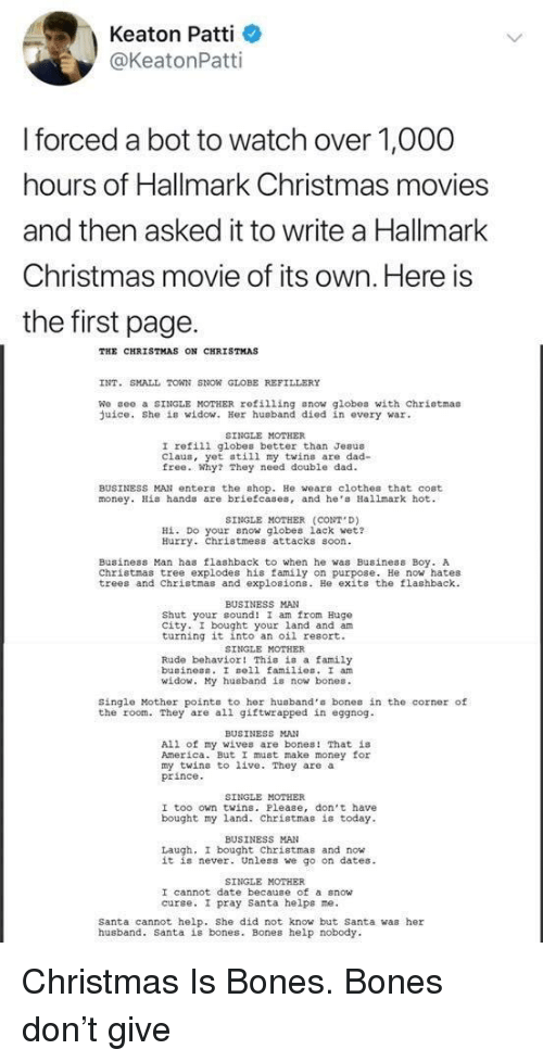 Hallmark: Keaton Patti  @KeatonPatti  forced a bot to watch over 1,O00  hours of Hallmark Christmas movies  and then asked it to write a Hallmark  Christmas movie of its own. Here is  the first page.  THE CHRISTMAS ON CHRISTMAS  INT. SMALL TOWN SNON GLOBE REFILLERY  We gee a SINGLE MOTHER refilling snow globes with chriotmas  uice. She is widow. Her husband died in every war  SINGLE MOTHER  I refili globes better than Jesus  Claus, yet still my twins are dad-  free. Why? They need double dad  BUSINESS MAN enter the shop. He wears clothes that cost  money. His hands are briefcases, and he Hallmark hot  SINGLE MOTHER (CONT D)  Hİ. Do your now globes lack wet?  Hurry. Christmess attacks soon  Business Man has flashback to when he was Business Boy. A  Christmas tree explodes his family on purpose. He now hates  trees and Christmas and explosions. He exits the flashback  BUSINESS MAN  Shut your cound! I am from Hugo  city. I bought your land and am  turning it into an oil resort.  SINGLE MOTHER  Rude behavior! This is a family  buainess. I sell families. I an  id  y husband is now bones.  Single Mother points to her husband's bones in the corner of  the room. They are all giftwrapped in eggnog  BUSINESS MAN  All of my wives are bones! That is  America. But I must make money for  my twins to live. They are a  prince  SINGLE MOTHER  I too own twins. Please, don't have  bought my land. Christmas is today  BUSINESS MAN  Laugh, I bought Christmas and now  it is never. Unless we go on dates  SINGLE MOTHER  I cannot date because of a snow  curse. I pray santa helps ne.  Santa cannot help. She did not know but Santa was her  husband. Santa is bones. Bones help nobody Christmas Is Bones. Bones don't give