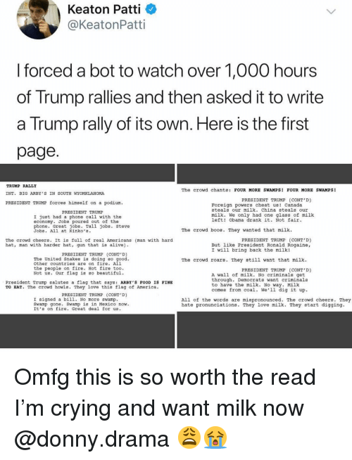 Steve Jobs: Keaton Patti  @KeatonPatti  I forced a bot to watch over 1,000 hours  of Trump rallies and then asked it to write  a Trump rally of its own. Here is the first  page  TRUMP RALLY  INT. BIG ARBY S IN SOUTH WYOMKLAHOMA  PRESIDENT TRUMP forces himself on a podium  The crowd chants: FOUR MORE SWAMPS! FOUR MORE SWAMPS!  PRESIDENT TRUMP (CONT'D)  LT  Foreign powers cheat us! Canada  steals our milk. China steals our  PRESIDENT TRUMP  milk. We only had one glass of milk  left! Obama drank it. Not fair  I just had a phone call with the  economy. Jobs poured out of the  phone. Great jobs. Tall jobs. Steve  Jobs. All at Kinko's.  The crowd boos. They wanted that milk  The crowd cheers. It is full of real Americans (man with hard  hat, man with harder hat, gun that is alive)  PRESIDENT TRUMP (CONT D)  But like President Ronald Rogaine,  I will bring back the milk!  PRESIDENT TRUMP (CONT D  The United Snakes is doing so  other countries are on fire. All  the people on fire. Hot fire too.  Not us. our flag is Bo beautiful  The crowd roars. They still want that milk  PRESIDENT TRUMP (CONT'D)  A wall of milk. No criminals get  through. Democrats want criminals  to have the milk. No way. Milk  comes from coal. We'1l dig it up  President Trump salutes a flag that says: ARBY'S FOOD IS FINE  TO EAT. The crowd howls. They love this flag of America.  PRESIDENT TRUMP (CONT D)  I signed a bil1. No more swamp  Sw  All of the words are mispronounced. The crowd cheers. They  hate pronunciations. They love milk. They start digging.  . Swamp is in Mexico now.  amp gone  It's on fire. Great deal for us. Omfg this is so worth the read I'm crying and want milk now @donny.drama 😩😭