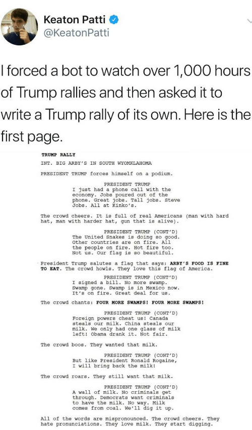 President Trump: Keaton Patti  @KeatonPatti  I forced a bot to watch over 1,000 hours  of Trump rallies and then asked it to  write a Trump rally of its own. Here is the  first page  TRUMP RALLY  INT. BIG ARBY 'S IN SOUTH WYOMKLAHOMA  PRESIDENT TRUMP forces himself on a podium  PRESIDENT TRUMP  I just had a phone call with the  economy. Jobs poured out of the  phone. Great jobs. Tall jobs. steve  Jobs. All at Kinko's  The crowd cheers. It is full of real Americans (man with hard  hat, man with harder hat, gun that is alive)  PRESIDENT TRUMP (CONT'D)  The United Snakes is doing so good.  other countries are on fire. All  the people on fire. Hot fire too.  Not us. Our flag is so beautiful.  President Trump salutes a flag that says: ARBY'S FOOD IS FINE  TO EAT. The crowd howls. They love this flag of America.  PRESIDENT TRUMP (CONT'D)  I signed a bill. No more swamp.  Swamp gone. Swamp is in Mexico now.  It's on fire. Great deal for us  The crowd chants: FOUR MORE SWAMPS! FOUR MORE SWAMPS!  PRESIDENT TRUMP (CONT D)  Foreign powers cheat us Canada  steals our milk. China steals our  milk. We only had one glass of milk  left! Obama drank it. Not fair  The crowd b s. They wanted that milk  PRESIDENT TRUMP (CONT'D)  But like President Ronald Rogaine,  I will bring back the milk!  The crowd roars. They still want that milk  PRESIDENT TRUMP (CONT'D)  A wall of milk. No criminals get  through. Democrats want criminals  to have the milk. No way. Milk  comes from coal. We'll dig it up.  All of the words are mispronounced. The crowd cheers. They  hate pronunciations. They love milk. They start digging