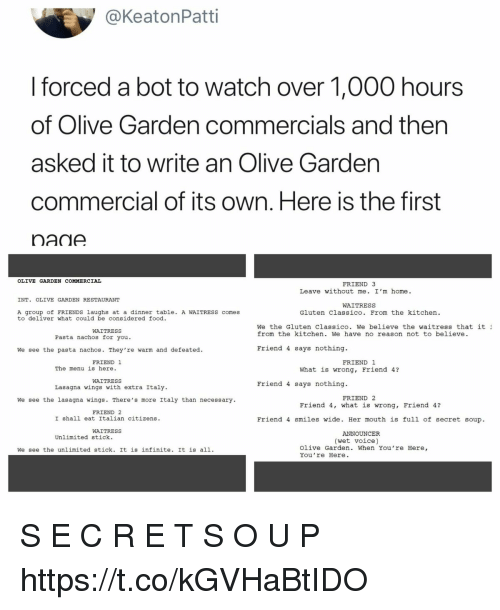 announcer: @KeatonPatti  forced a bot to watch over 1,000 hours  of Olive Garden commercials and then  asked it to write an Olive Gardern  commercial of its own. Here is the first  nane  OLIVE GARDEN COMMERCIAL  FRIEND 3  Leave without me. I'm home.  INT. OLIVE GARDEN RESTAURANT  WAITRESS  A group of FRIENDS laughs at a dinner table. A WAITRESS comes  to deliver what could be considered food.  Gluten Classico. From the kitchen.  We the Gluten Classico. We believe the waitress that it  from the kitchen. We have no reason not to believe.  WAITRESS  Pasta nachos for you  We see the pasta nachos. They're warm and defeated.  Friend 4 says nothing.  FRIEND 1  FRIEND 1  The menu is here  What is wrong, Friend 4?  WAITRESS  Lasagna wings with extra Italy  Friend 4 says nothing  FRIEND 2  We see the lasagna wings. There's more Italy than necessary  Friend 4, what is wrong, Friend 4?  FRIEND 2  I shall eat Italian citizens.  Friend 4 smiles wide. Her mouth is full of secret soup.  WAITRESS  ANNOUNCER  Unlimited stick.  (wet voice)  We see the unlimited stick. It is infinite. It is all1.  Olive Garden. When You're Here,  You 're Here. S E C R E T S O U P https://t.co/kGVHaBtIDO
