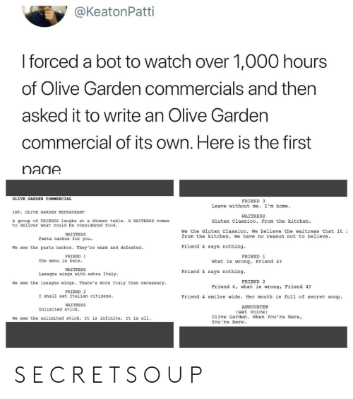 announcer: @KeatonPatti  I forced a bot to watch over 1,000 hours  of Olive Garden commercials and then  asked it to write an Olive Gardern  commercial of its own. Here is the first  OLIVE GARDEN COMMERCIAL  FRIEND 3  Leave without me. I'm home.  INT. OLIVE GARDEN RESTAURANT  WAITRESS  A group of FRIENDS laughs at a dinner table A WAITRESS comes  to deliver what could be considered food  Gluten Classico. From the kitchen  We the Gluten Classico. We believe the waitress that it  from the kitchen. We have no reason not to believe  WAITRESS  Pasta nachos for you.  We see the pasta nachos. They're warm and defeated.  Friend 4 says nothing.  FRIEND 1  FRIEND 1  The menu is here.  What is wrong, Friend 4?  WAITRESS  Lasagna wings with extra Italy  Friend 4 says nothing.  FRIEND 2  We see the lasagna wings. There's more Italy than necessary  Friend 4, what is wrong, Friend 4?  FRIEND 2  I shall eat Italian citizens  Friend 4 smiles wide. Her mouth is full of secret soup.  WAITRESS  ANNOUNCER  Unlimited stick.  (wet voice)  We see the unlimited stick. It is infinite. It is all.  Olive Garden. When You're Here,  You're Here S E C R E T S O U P