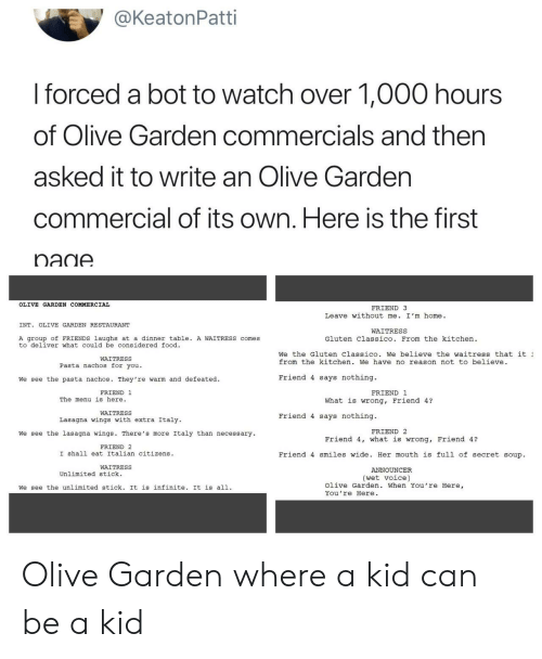announcer: @KeatonPatti  I forced a bot to watch over 1,000 hours  of Olive Garden commercials and then  asked it to write an Olive Gardern  commercial of its own. Here is the first  nadA  OLIVE GARDEN COMMERCIAL  FRIEND 3  Leave without me. I'm home.  INT. OLIVE GARDEN RESTAURANT  WAITRESS  A group of FRIENDS laughs at a dinner table. A WAITRESS comes  to deliver what could be considered food  Gluten Classico. From the kitchen  We the Gluten Classico. We believe the waitress that it  from the kitchen. We have no reason not to believe  WAITRESS  Pasta nachos for you.  We see the pasta nachos. They 're warm and defeated.  Friend 4 says nothing.  FRIEND 1  FRIEND 1  The menu is here.  What is wrong, Friend 4?  WAITRESS  Lasagna wings with extra Italy  Friend 4 says nothing.  FRIEND 2  We see the lasagna wings. There's more Italy than necessary  Friend 4, what is wrong, Friend 4?  FRIEND 2  I shall eat Italian citizens  Friend 4 smiles wide. Her mouth is full of secret soup.  WAITRESS  ANNOUNCER  Unlimited stick.  (wet voice)  We see the unlimited stick. It is infinite. It is all.  Olive Garden. When You're Here,  You're Here Olive Garden where a kid can be a kid