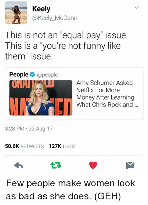 "Equalism: Keely  Can  This is not an ""equal pay"" issue.  This is a you're not funny like  them"" issue.  People @people  Amy Schumer Asked  Netflix For More  Money After Learning  What Chris Rock and  3:28 PM 22 Aug 17  50.6K RETWEETS 127K LIKES  t구 Few people make women look as bad as she does. (GEH)"
