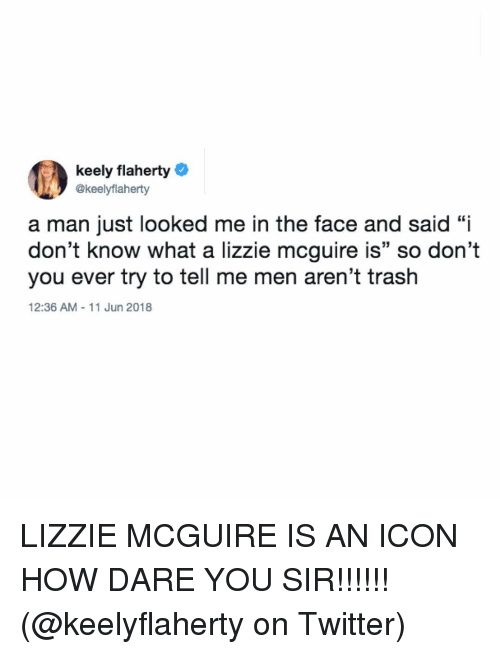 """Memes, Trash, and Twitter: keely flaherty  @keelyflaherty  a man just looked me in the face and said """"i  don't know what a lizzie mcguire is"""" so don't  you ever try to tell me men aren't trash  12:36 AM 11 Jun 2018 LIZZIE MCGUIRE IS AN ICON HOW DARE YOU SIR!!!!!! (@keelyflaherty on Twitter)"""