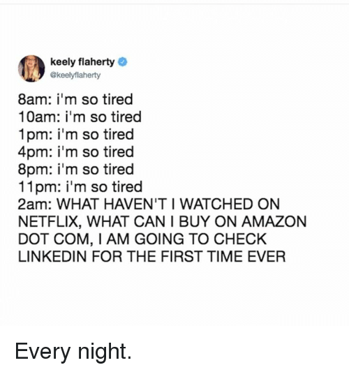 Amazon, Dank, and LinkedIn: keely flaherty  .y @keelyflaherty  8am: im so tired  10am: i'm so tired  1pm: i'm so tired  4pm: i'm so tired  8pm: im so tired  11pm: i'm so tired  2am: WHAT HAVEN'T I WATCHED ON  NETFLIX, WHAT CAN I BUY ON AMAZON  DOT COM, I AM GOING TO CHECK  LINKEDIN FOR THE FIRST TIME EVER Every night.