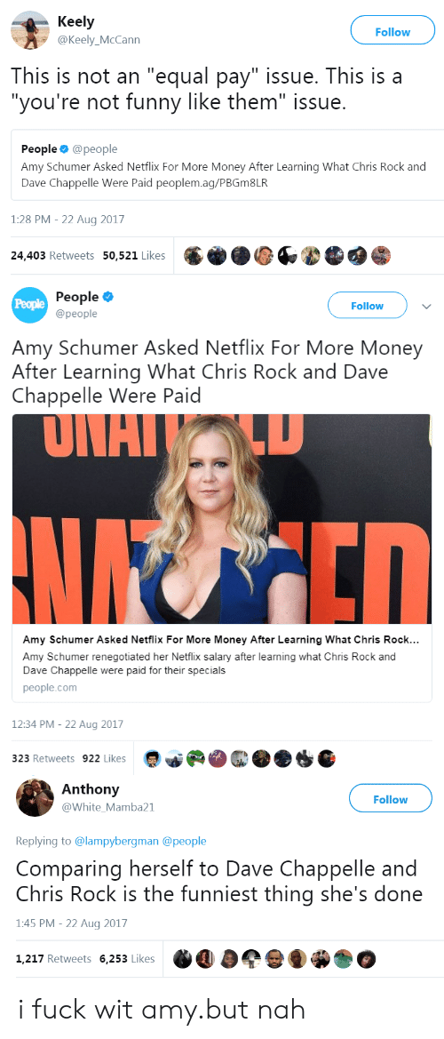 """Dave Chappelle: Keely  @Keely_McCann  Follow  As  This is not an """"equal pay"""" issue. This isa  """"you're not funny like them"""" issue.  People @people  Amy Schumer Asked Netflix For More Money After Learning What Chris Rock and  Dave Chappelle Were Paid peoplem.ag/PBGm8LR  1:28 PM - 22 Aug 2017  24,403 Retweets 50,521 Likes   People  @people  People  Follow  Amy Schumer Asked Netflix For More Money  After Learning What Chris Rock and Dave  Chappelle Were Paid  UITAI  Amy Schumer Asked Netflix For More Money After Learning What Chris Rock...  Amy Schumer renegotiated her Netflix salary after learning what Chris Rock and  Dave Chappelle were paid for their specials  people.com  12:34 PM- 22 Aug 2017  323 Retweets 922 Likes   Anthony  У @white.Mamba21  Follow  Replying to @lampybergman @people  Comparing herself to Dave Chappelle and  Chris Rock is the funniest thing she's done  1:45 PM - 22 Aug 2017  1,217 Retweets 6,253 Likes  İO i fuck wit amy.but nah"""