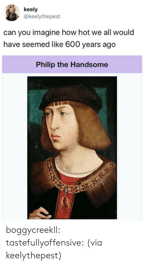 Tumblr, Twitter, and Blog: keely  @keelythepest  can you imagine how hot we all would  have seemed like 600 years ago   Philip the Handsome boggycreekll: tastefullyoffensive: (via keelythepest)