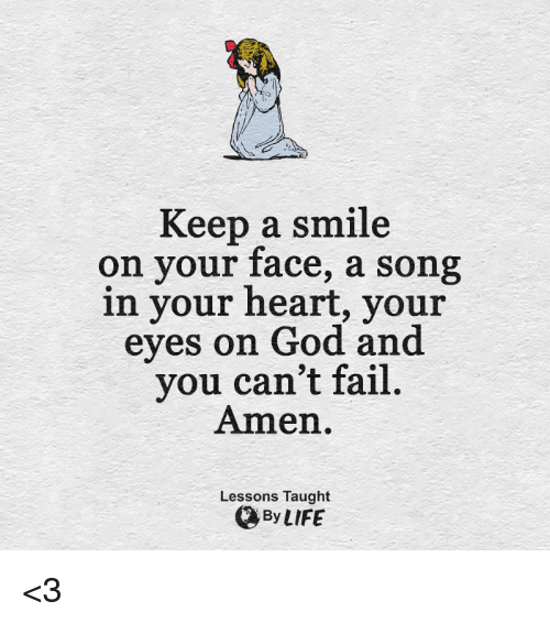 Taughting: Keep a smile  on your face, a song  in your heart, your  eyes on God and  you can't fail.  Amen.  Lessons Taught  By LIFE <3